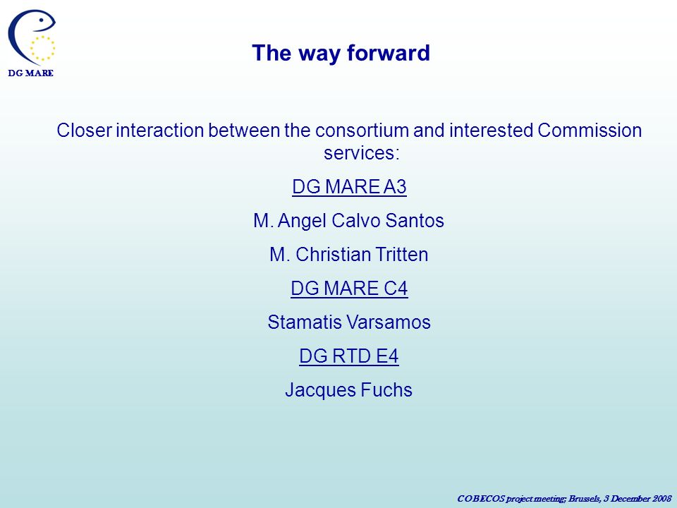 DG MARE COBECOS project meeting; Brussels, 3 December 2008 The way forward Closer interaction between the consortium and interested Commission services: DG MARE A3 M.