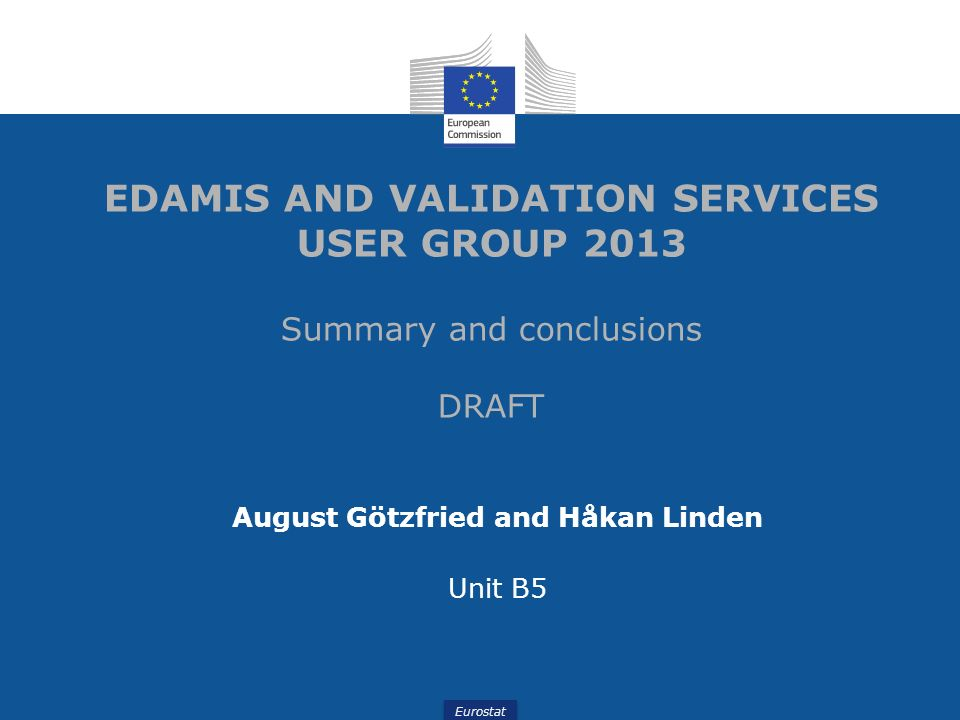 Eurostat EDAMIS AND VALIDATION SERVICES USER GROUP 2013 Summary and conclusions DRAFT August Götzfried and Håkan Linden Unit B5