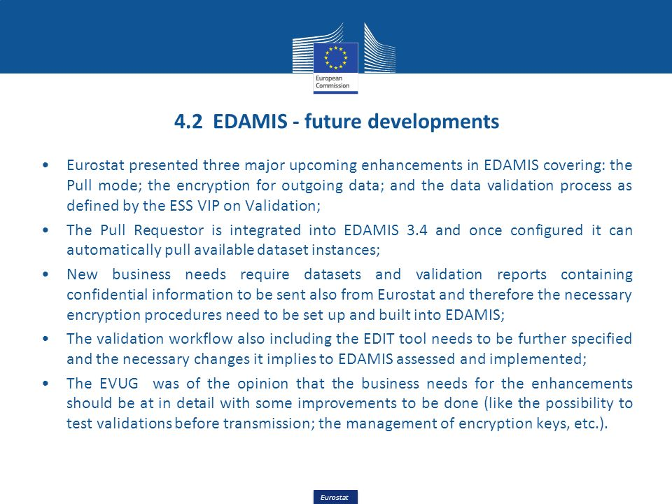 Eurostat 4.2 EDAMIS - future developments Eurostat presented three major upcoming enhancements in EDAMIS covering: the Pull mode; the encryption for o