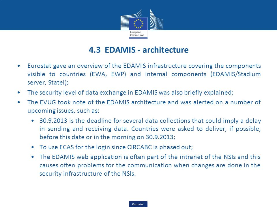 Eurostat 4.3 EDAMIS - architecture Eurostat gave an overview of the EDAMIS infrastructure covering the components visible to countries (EWA, EWP) and