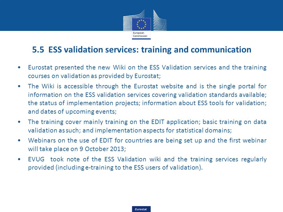 Eurostat 5.5 ESS validation services: training and communication Eurostat presented the new Wiki on the ESS Validation services and the training cours