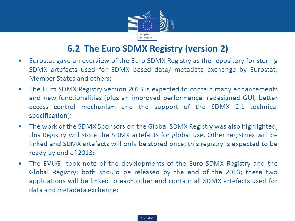 Eurostat 6.2 The Euro SDMX Registry (version 2) Eurostat gave an overview of the Euro SDMX Registry as the repository for storing SDMX artefacts used