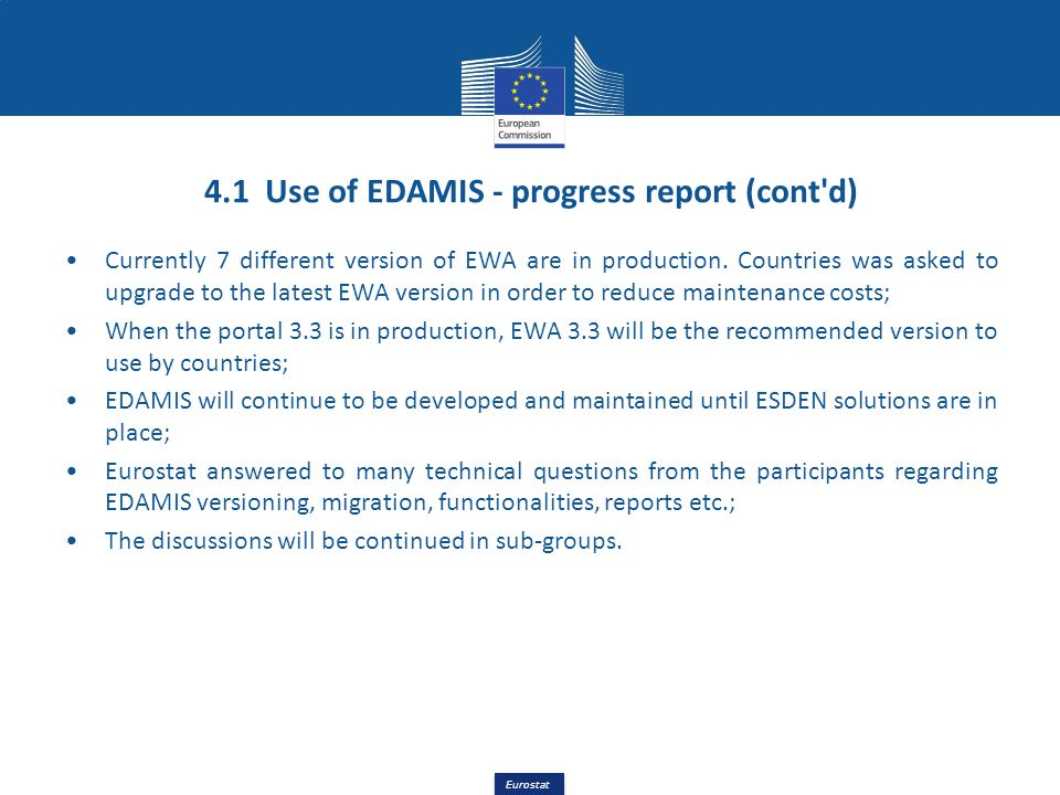 Eurostat 4.1 Use of EDAMIS - progress report (cont'd) Currently 7 different version of EWA are in production. Countries was asked to upgrade to the la