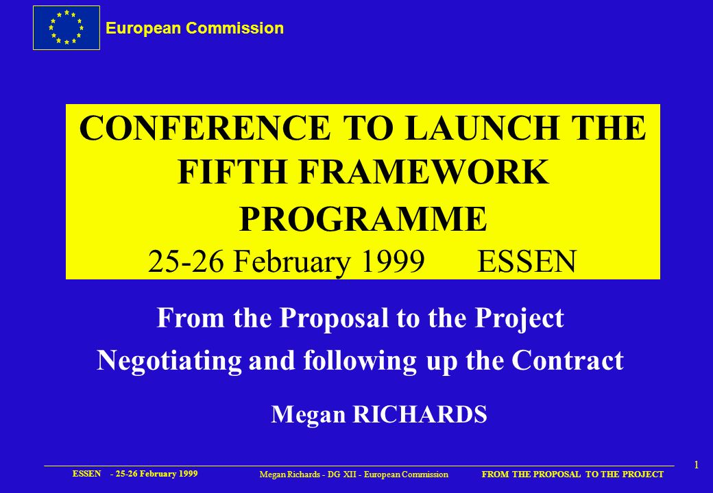 European Commission FROM THE PROPOSAL TO THE PROJECT ESSEN - 25-26 February 1999 11 Megan Richards - DG XII - European Commission b) Allowable costs (cont..) u Other specific costs è Require approval of Commission usually for prototypes, seminars, etc.