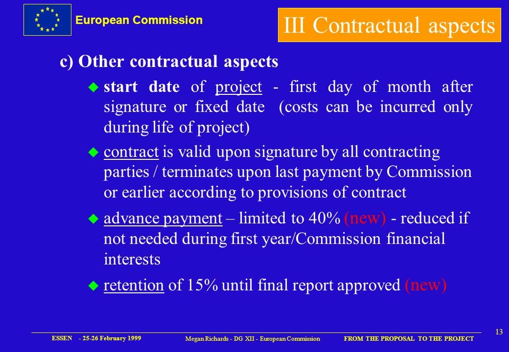 European Commission FROM THE PROPOSAL TO THE PROJECT ESSEN - 25-26 February 1999 12 Megan Richards - DG XII - European Commission III Contractual aspects l new : coordination costs now eligible per se, separate cost statement, administrative staff as direct cost – all other coordination costs identified in direct cost categories (if coordination split then only administrative/financial coordinator can claim costs of coordination) l new : IPR protection costs allowable for results generated during project and costs of protection arise during project – limited by budget availability (accompanying measure possible for other cases)
