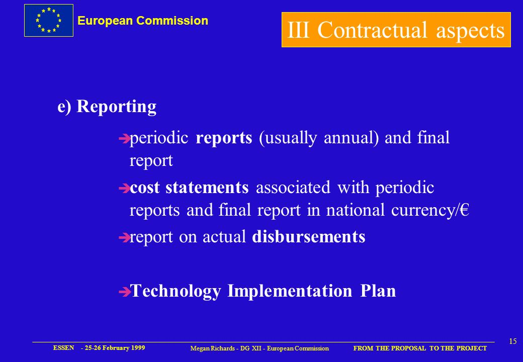 European Commission FROM THE PROPOSAL TO THE PROJECT ESSEN February Megan Richards - DG XII - European Commission d) Special Clauses u delegation of signature to Coordinator u scientific coordination and administrative and financial coordination are separated u associated states u JRC participation u complementary contract – exploitation and access determined by parties III Contractual aspects