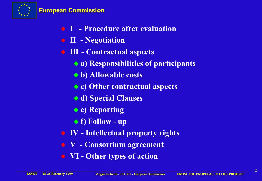 European Commission FROM THE PROPOSAL TO THE PROJECT ESSEN - 25-26 February 1999 2 Megan Richards - DG XII - European Commission l I - Procedure after evaluation l II - Negotiation l III - Contractual aspects u a) Responsibilities of participants u b) Allowable costs u c) Other contractual aspects u d) Special Clauses u e) Reporting u f) Follow - up l IV - Intellectual property rights l V - Consortium agreement l VI - Other types of action