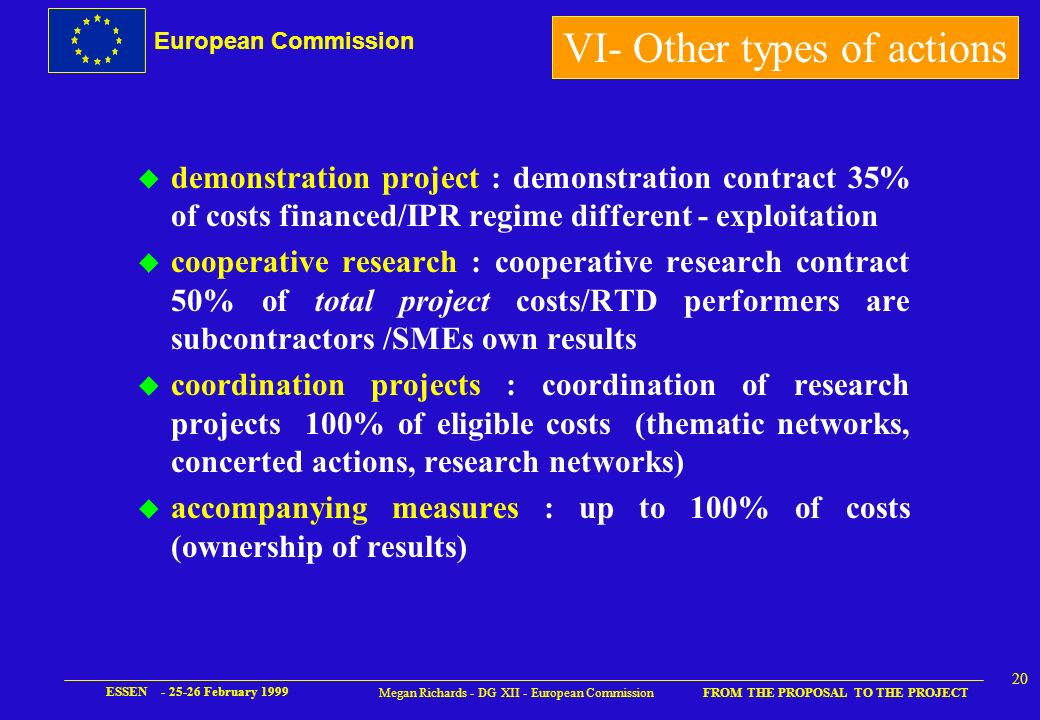 European Commission FROM THE PROPOSAL TO THE PROJECT ESSEN - 25-26 February 1999 19 Megan Richards - DG XII - European Commission V - Consortium agreement l in conformity with EC contract l identification of background for project l links between assistant contractors and principal contractors l details of IPR use and access l confidentiality agreement (non-disclosure) l proposed action where defaulting contractor(s) l recuperation of advance payment