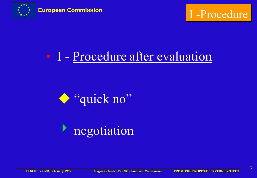 European Commission FROM THE PROPOSAL TO THE PROJECT ESSEN - 25-26 February 1999 3 Megan Richards - DG XII - European Commission I - Procedure after evaluation u quick no negotiation I -Procedure
