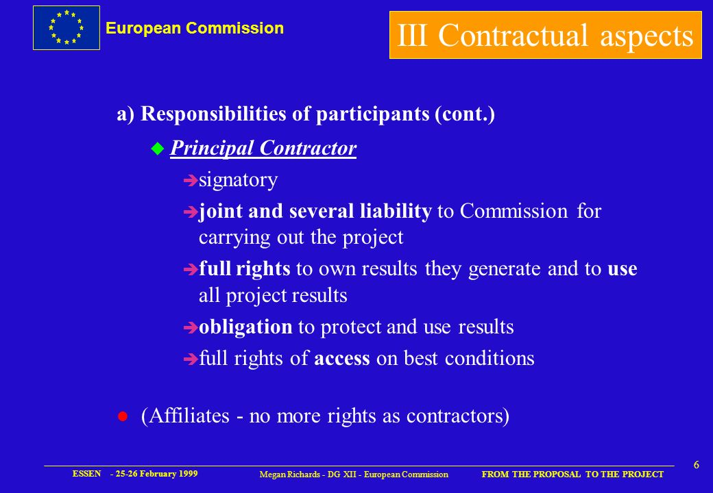 European Commission FROM THE PROPOSAL TO THE PROJECT ESSEN - 25-26 February 1999 5 Megan Richards - DG XII - European Commission a) Responsibilities of participants u Coordinator è contact with Commission/submission of reports è administration and financial aspects è new : additional responsibilities H scientific coordination - editing of reports H general supervision H inform Commission of budget transfers H report use of financial resources u No subcontracting of coordination (except CRAFT) III Contractual aspects