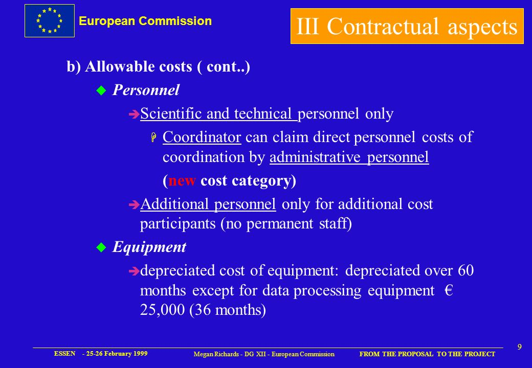 European Commission FROM THE PROPOSAL TO THE PROJECT ESSEN - 25-26 February 1999 8 Megan Richards - DG XII - European Commission b) Allowable costs u Cost basis è Full cost (50% EC contribution) or è Additional cost (100% of additional costs) OR è Full direct costs with fixed overhead new cost basis (EC pays 50% of all direct costs – overheads determined as flat rate of 80% of personnel costs) III Contractual aspects