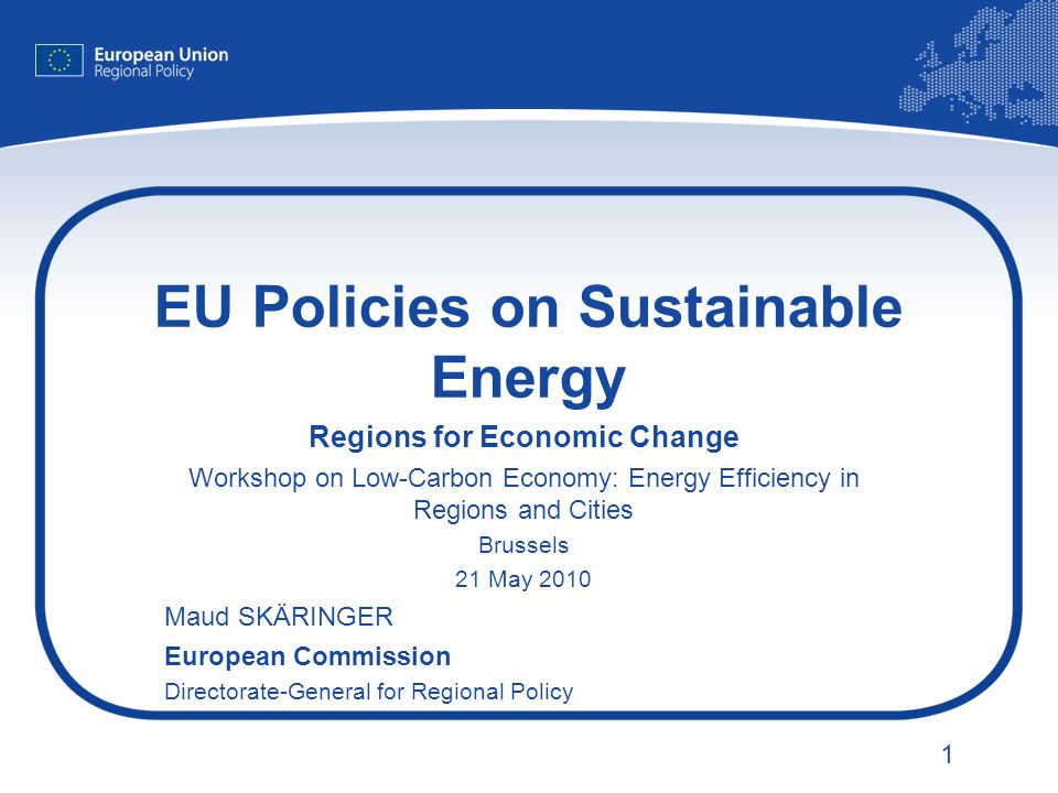 1 EU Policies on Sustainable Energy Regions for Economic Change Workshop on Low-Carbon Economy: Energy Efficiency in Regions and Cities Brussels 21 May 2010 Maud SKÄRINGER European Commission Directorate-General for Regional Policy