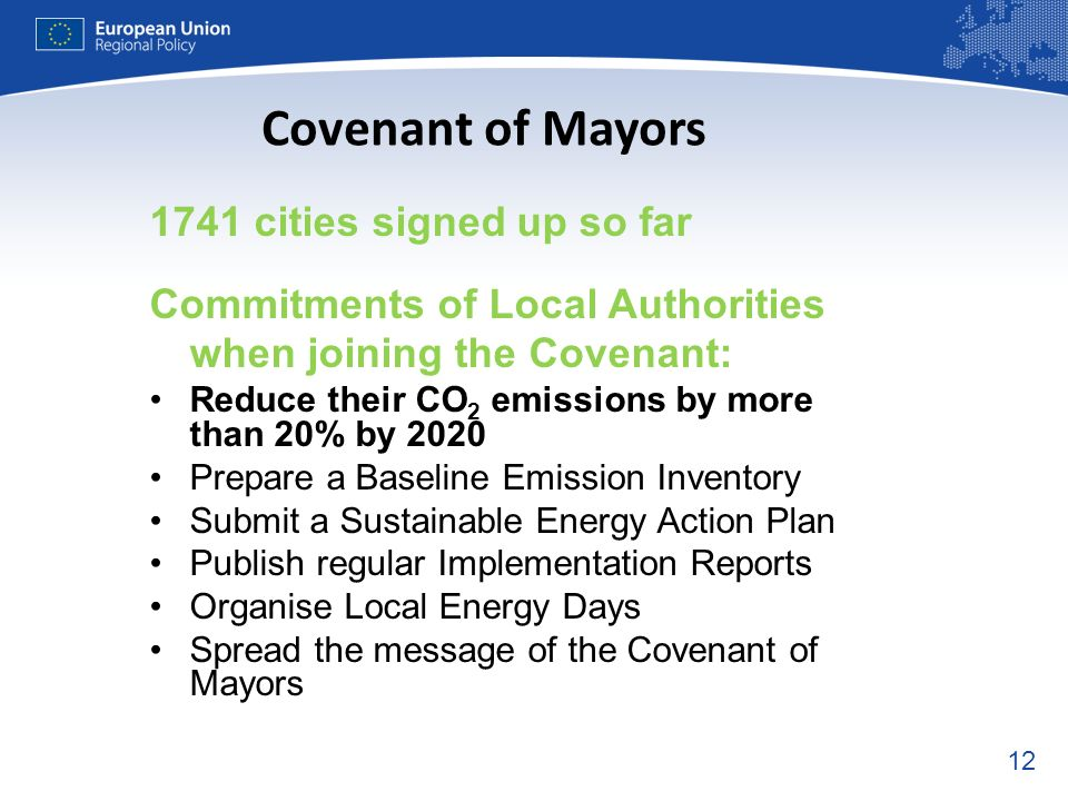 cities signed up so far Commitments of Local Authorities when joining the Covenant: Reduce their CO 2 emissions by more than 20% by 2020 Prepare a Baseline Emission Inventory Submit a Sustainable Energy Action Plan Publish regular Implementation Reports Organise Local Energy Days Spread the message of the Covenant of Mayors Covenant of Mayors