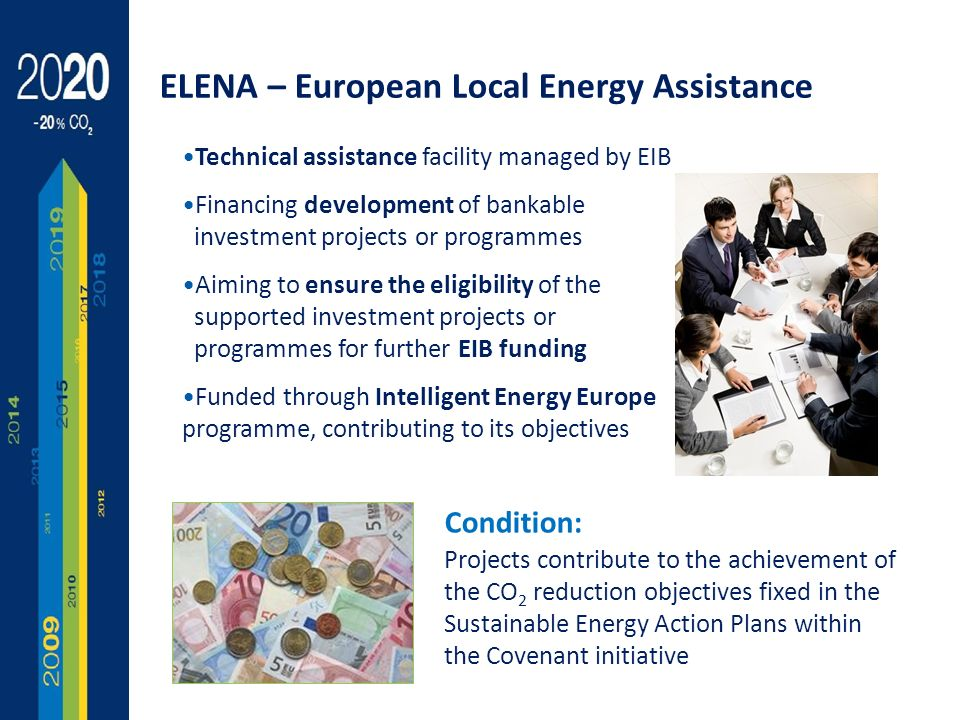 14 Technical assistance facility managed by EIB Financing development of bankable investment projects or programmes Aiming to ensure the eligibility of the supported investment projects or programmes for further EIB funding Funded through Intelligent Energy Europe programme, contributing to its objectives ELENA – European Local Energy Assistance Condition: Projects contribute to the achievement of the CO 2 reduction objectives fixed in the Sustainable Energy Action Plans within the Covenant initiative