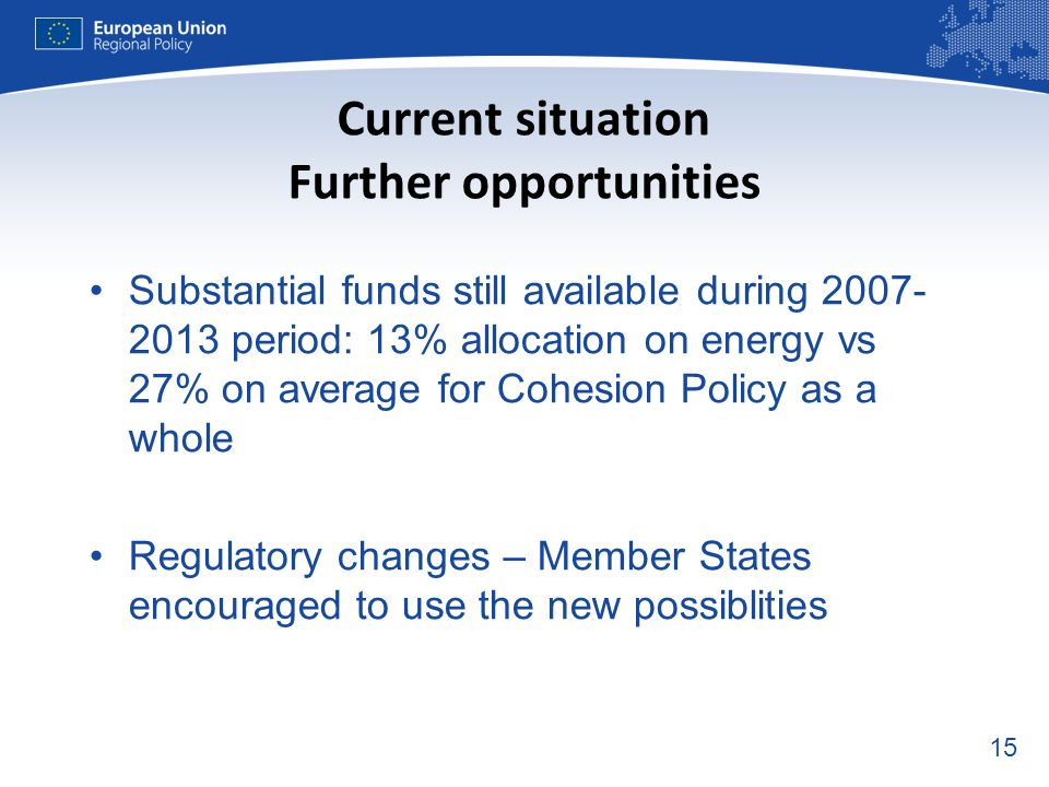 15 Current situation Further opportunities Substantial funds still available during period: 13% allocation on energy vs 27% on average for Cohesion Policy as a whole Regulatory changes – Member States encouraged to use the new possiblities