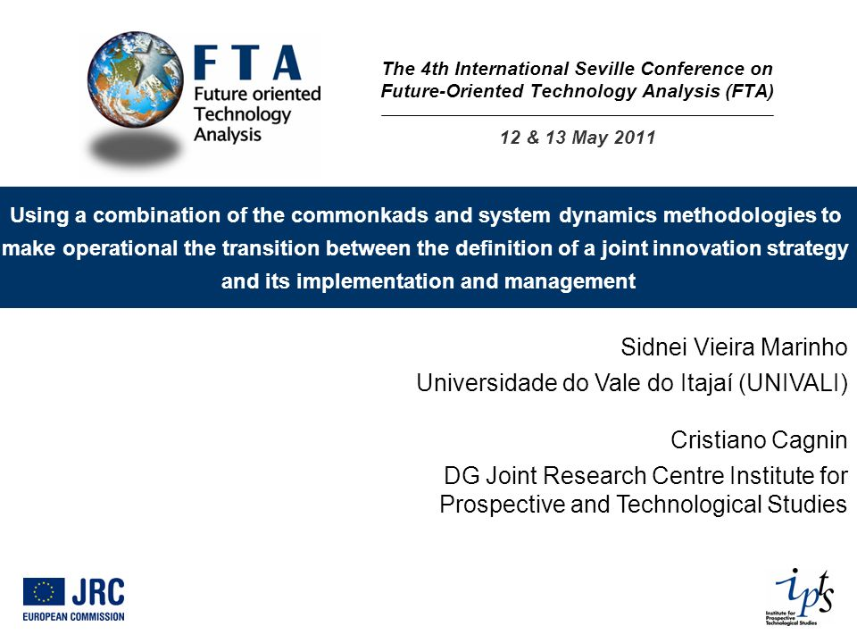 Using a combination of the commonkads and system dynamics methodologies to make operational the transition between the definition of a joint innovation strategy and its implementation and management Sidnei Vieira Marinho Universidade do Vale do Itajaí (UNIVALI) Cristiano Cagnin DG Joint Research Centre Institute for Prospective and Technological Studies The 4th International Seville Conference on Future-Oriented Technology Analysis (FTA) 12 & 13 May 2011