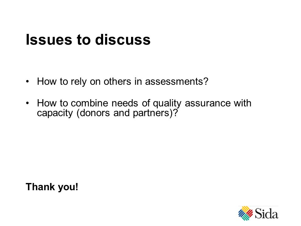 Issues to discuss How to rely on others in assessments? How to combine needs of quality assurance with capacity (donors and partners)? Thank you!