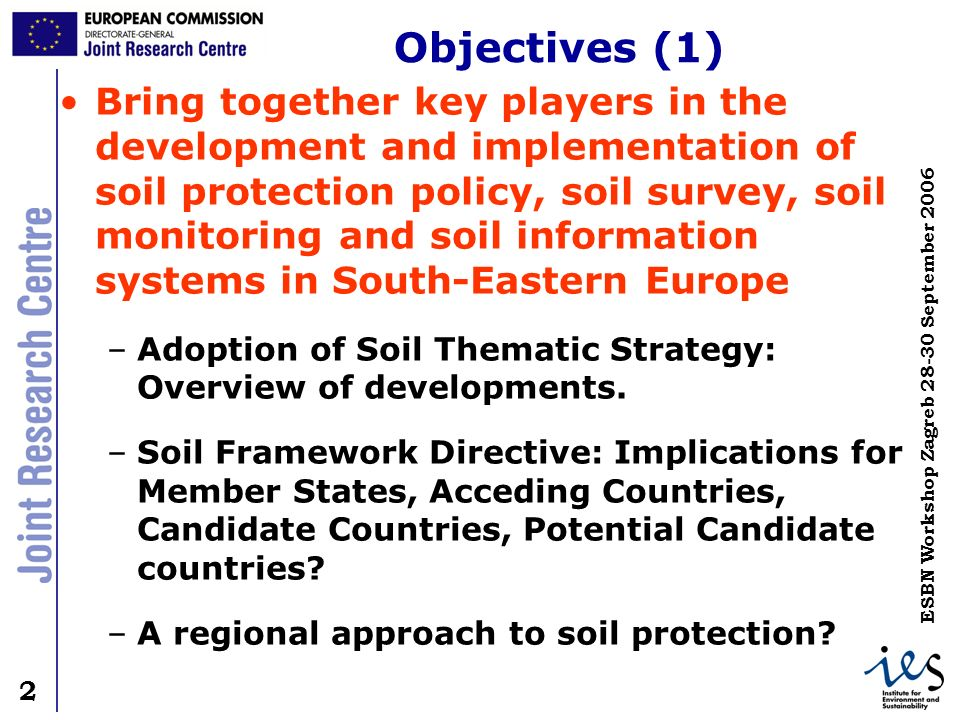 2 2 ESBN Workshop Zagreb 28-30 September 2006 Objectives (1) Bring together key players in the development and implementation of soil protection polic