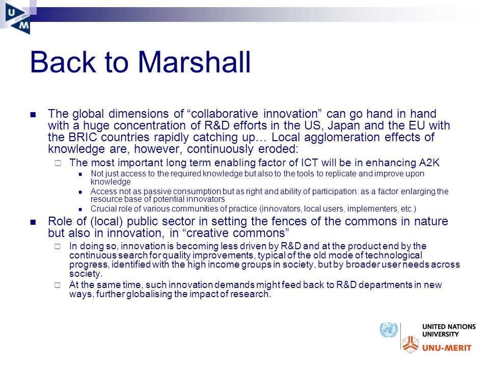Back to Marshall The global dimensions of collaborative innovation can go hand in hand with a huge concentration of R&D efforts in the US, Japan and the EU with the BRIC countries rapidly catching up… Local agglomeration effects of knowledge are, however, continuously eroded: The most important long term enabling factor of ICT will be in enhancing A2K Not just access to the required knowledge but also to the tools to replicate and improve upon knowledge Access not as passive consumption but as right and ability of participation: as a factor enlarging the resource base of potential innovators Crucial role of various communities of practice (innovators, local users, implementers, etc.) Role of (local) public sector in setting the fences of the commons in nature but also in innovation, in creative commons In doing so, innovation is becoming less driven by R&D and at the product end by the continuous search for quality improvements, typical of the old mode of technological progress, identified with the high income groups in society, but by broader user needs across society.