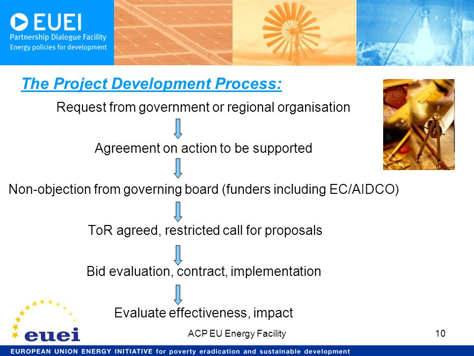 The Project Development Process: Request from government or regional organisation Agreement on action to be supported Non-objection from governing board (funders including EC/AIDCO) ToR agreed, restricted call for proposals Bid evaluation, contract, implementation Evaluate effectiveness, impact ACP EU Energy Facility10