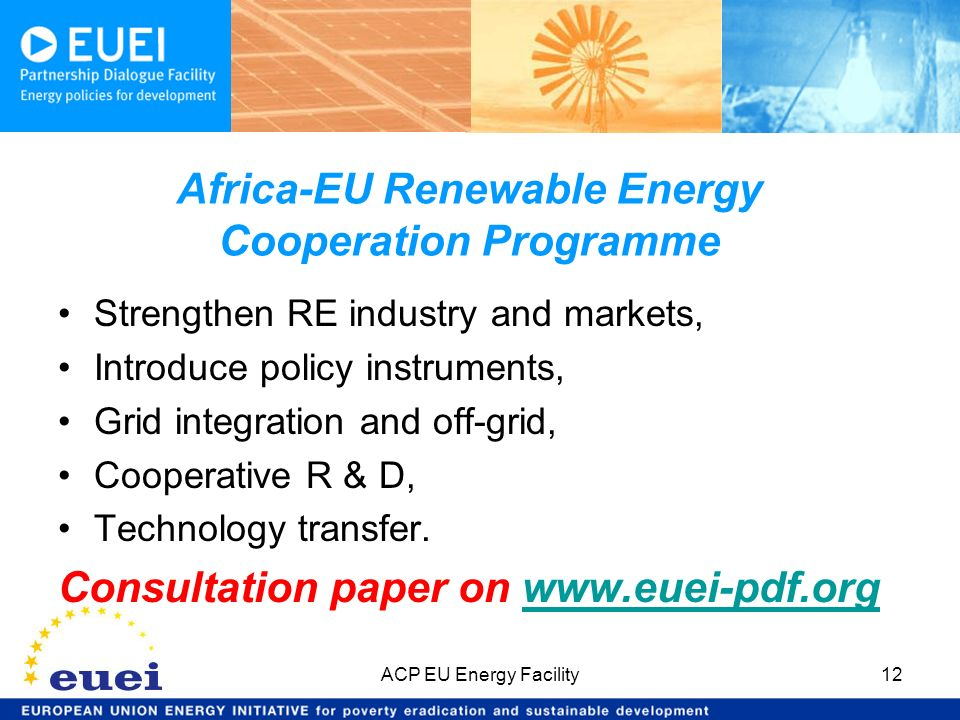 Africa-EU Renewable Energy Cooperation Programme Strengthen RE industry and markets, Introduce policy instruments, Grid integration and off-grid, Cooperative R & D, Technology transfer.