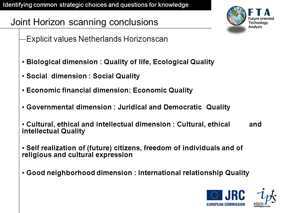 Identifying common strategic choices and questions for knowledge Joint Horizon scanning conclusions Explicit values Netherlands Horizonscan Biological dimension : Quality of life, Ecological Quality Social dimension : Social Quality Economic financial dimension: Economic Quality Governmental dimension : Juridical and Democratic Quality Cultural, ethical and intellectual dimension : Cultural, ethical and intellectual Quality Self realization of (future) citizens, freedom of individuals and of religious and cultural expression Good neighborhood dimension : International relationship Quality