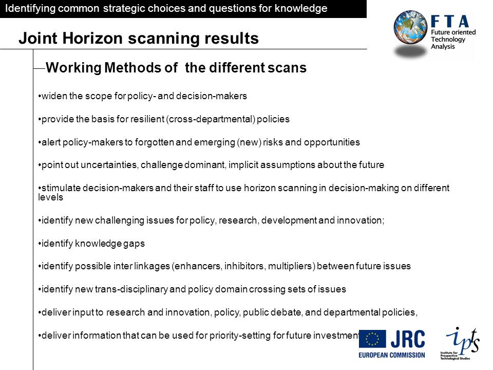 Identifying common strategic choices and questions for knowledge Joint Horizon scanning results Working Methods of the different scans widen the scope for policy- and decision-makers provide the basis for resilient (cross-departmental) policies alert policy-makers to forgotten and emerging (new) risks and opportunities point out uncertainties, challenge dominant, implicit assumptions about the future stimulate decision-makers and their staff to use horizon scanning in decision-making on different levels identify new challenging issues for policy, research, development and innovation; identify knowledge gaps identify possible inter linkages (enhancers, inhibitors, multipliers) between future issues identify new trans-disciplinary and policy domain crossing sets of issues deliver input to research and innovation, policy, public debate, and departmental policies, deliver information that can be used for priority-setting for future investments.