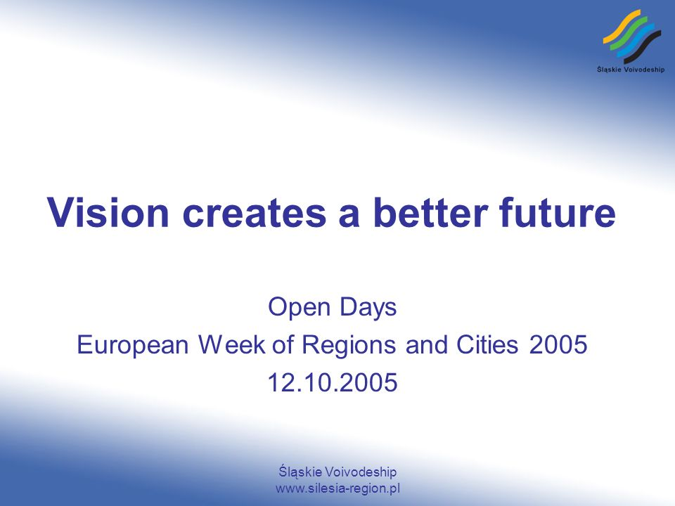 Śląskie Voivodeship www.silesia-region.pl Vision creates a better future Open Days European Week of Regions and Cities 2005 12.10.2005
