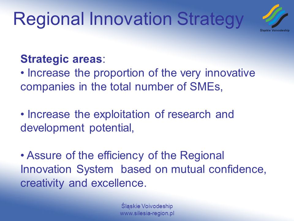 Śląskie Voivodeship www.silesia-region.pl Regional Innovation Strategy Strategic areas: Increase the proportion of the very innovative companies in the total number of SMEs, Increase the exploitation of research and development potential, Assure of the efficiency of the Regional Innovation System based on mutual confidence, creativity and excellence.