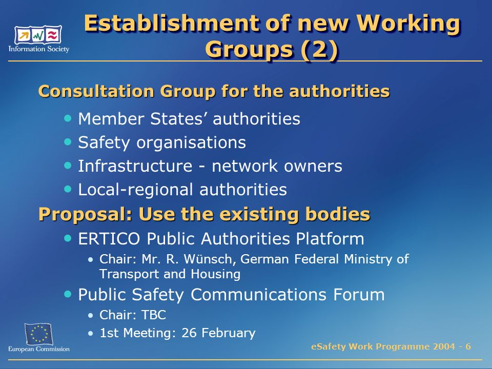eSafety Work Programme 2004 - 6 Establishment of new Working Groups (2) Consultation Group for the authorities Member States authorities Safety organisations Infrastructure - network owners Local-regional authorities Proposal: Use the existing bodies ERTICO Public Authorities Platform Chair: Mr.