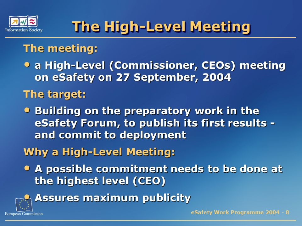 eSafety Work Programme 2004 - 8 The High-Level Meeting The meeting: a High-Level (Commissioner, CEOs) meeting on eSafety on 27 September, 2004 a High-Level (Commissioner, CEOs) meeting on eSafety on 27 September, 2004 The target: Building on the preparatory work in the eSafety Forum, to publish its first results - and commit to deployment Building on the preparatory work in the eSafety Forum, to publish its first results - and commit to deployment Why a High-Level Meeting: A possible commitment needs to be done at the highest level (CEO) A possible commitment needs to be done at the highest level (CEO) Assures maximum publicity Assures maximum publicity