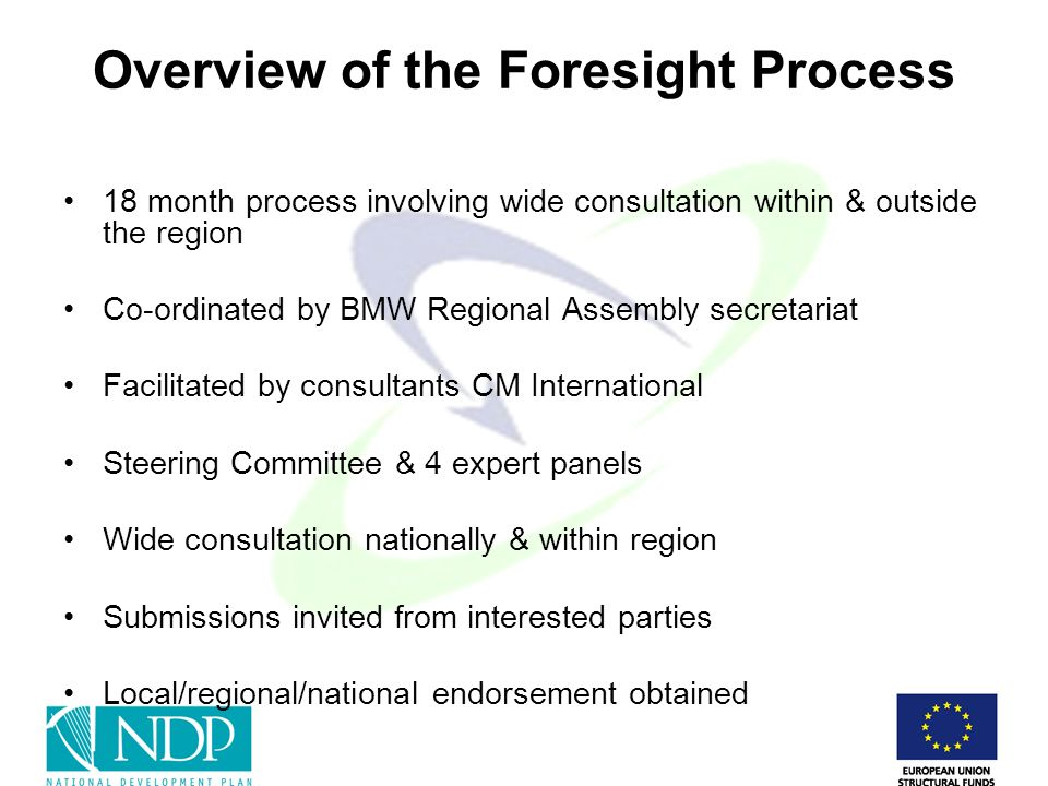 Overview of the Foresight Process 18 month process involving wide consultation within & outside the region Co-ordinated by BMW Regional Assembly secretariat Facilitated by consultants CM International Steering Committee & 4 expert panels Wide consultation nationally & within region Submissions invited from interested parties Local/regional/national endorsement obtained