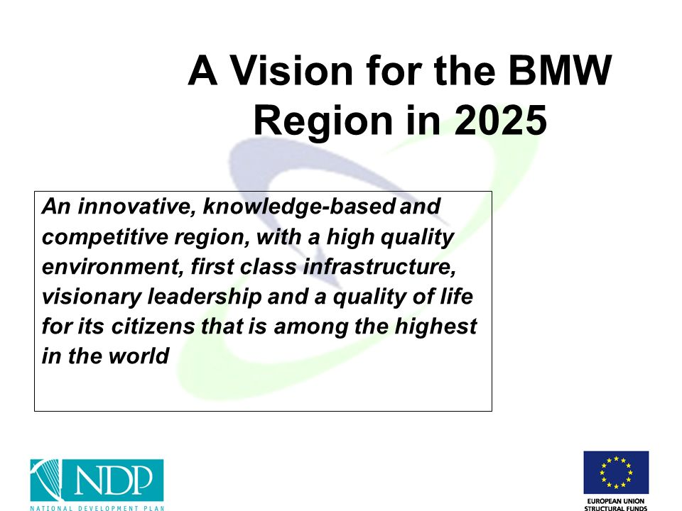 A Vision for the BMW Region in 2025 An innovative, knowledge-based and competitive region, with a high quality environment, first class infrastructure, visionary leadership and a quality of life for its citizens that is among the highest in the world
