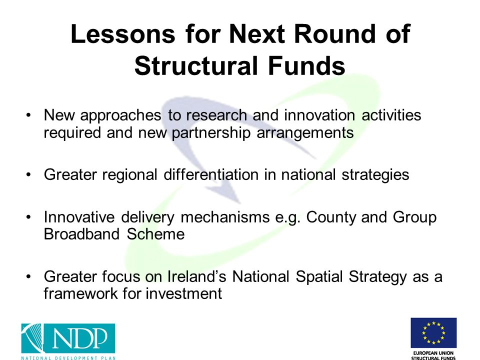 Lessons for Next Round of Structural Funds New approaches to research and innovation activities required and new partnership arrangements Greater regional differentiation in national strategies Innovative delivery mechanisms e.g.