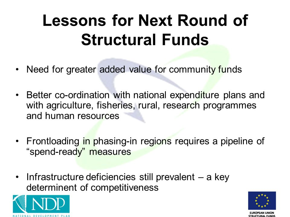 Lessons for Next Round of Structural Funds Need for greater added value for community funds Better co-ordination with national expenditure plans and with agriculture, fisheries, rural, research programmes and human resources Frontloading in phasing-in regions requires a pipeline of spend-ready measures Infrastructure deficiencies still prevalent – a key determinent of competitiveness