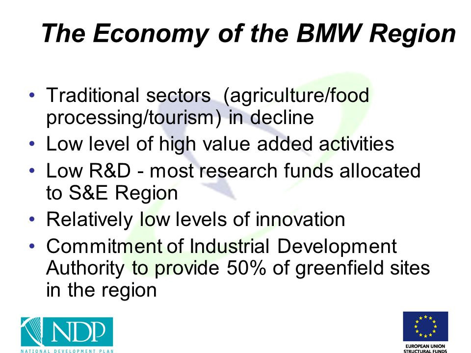 The Economy of the BMW Region Traditional sectors (agriculture/food processing/tourism) in decline Low level of high value added activities Low R&D - most research funds allocated to S&E Region Relatively low levels of innovation Commitment of Industrial Development Authority to provide 50% of greenfield sites in the region
