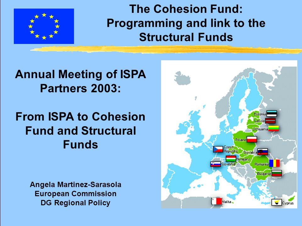 The Cohesion Fund: Programming and link to the Structural Funds zThe need for continuity: ISPA strategies z Global strategic view: Cohesion Fund and Structural Funds z Reference Framework z Definition of project pipeline z Preparation of projects (Technical Assistance ISPA) or other pre-accession funds: now.
