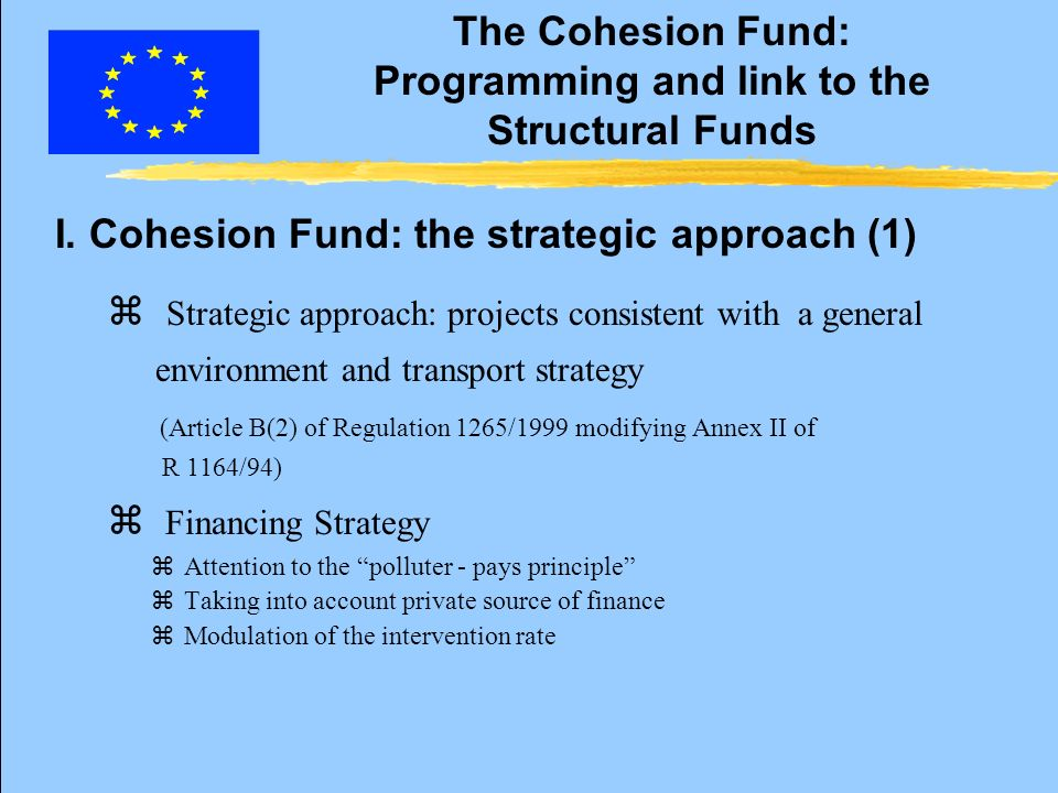 The Cohesion Fund: Programming and link to the Structural Funds z Strategic approach: projects consistent with a general environment and transport strategy (Article B(2) of Regulation 1265/1999 modifying Annex II of R 1164/94) z Financing Strategy zAttention to the polluter - pays principle zTaking into account private source of finance zModulation of the intervention rate I.