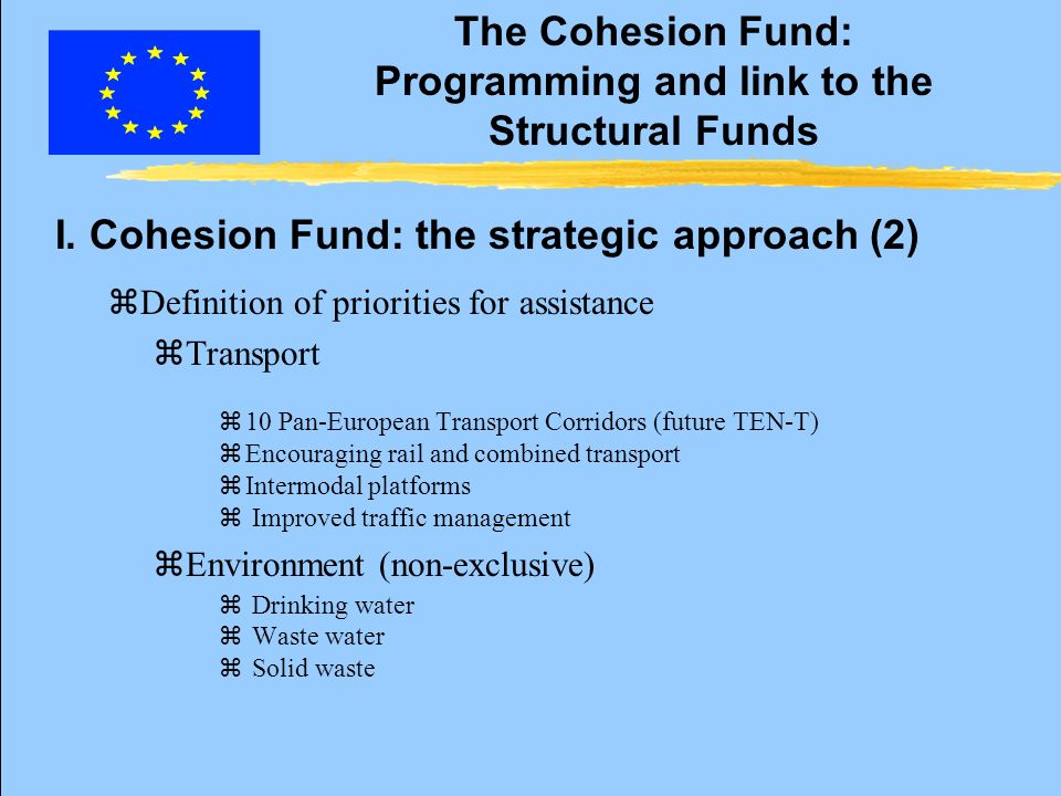 The Cohesion Fund: Programming and link to the Structural Funds z Coordination and consistency with other Community Funds and other financial instruments (Article 8 of R 1264/99 amending R 1164/94 and Article 10 of R 1260/99) z NDP and SPD of the Structural Funds: z only one strategy for the development of the country z coherent and integrated approach to both sectors z Indication of the planned use and form of all the financial contribution (Articles 16.1(c) and 19.