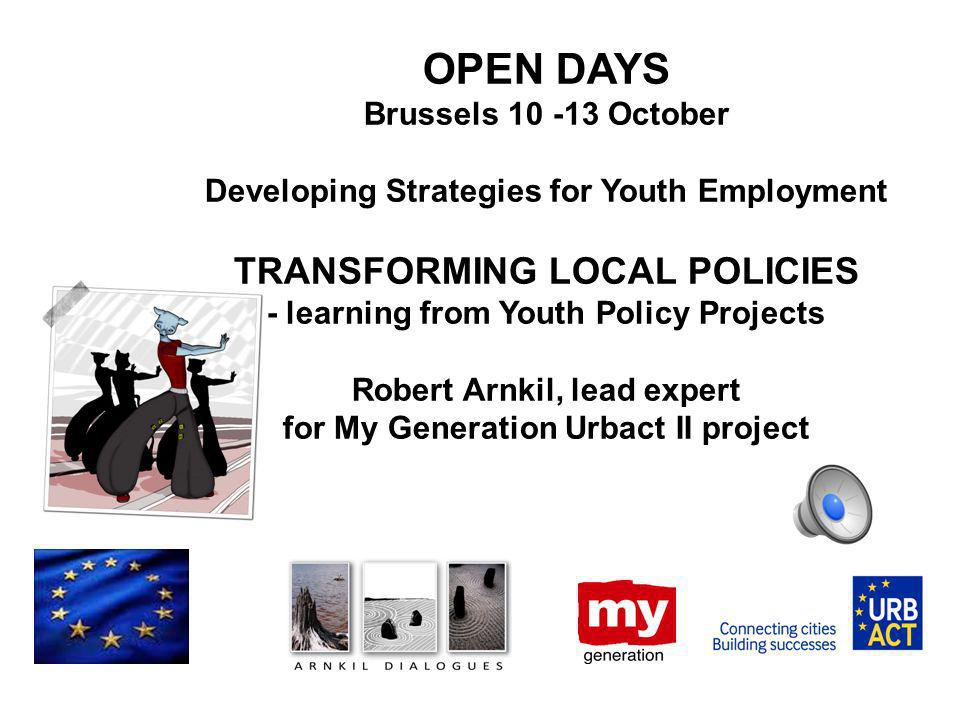 OPEN DAYS Brussels 10 -13 October Developing Strategies for Youth Employment TRANSFORMING LOCAL POLICIES - learning from Youth Policy Projects Robert Arnkil, lead expert for My Generation Urbact II project