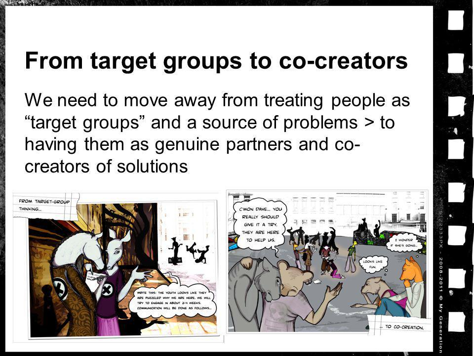 From target groups to co-creators We need to move away from treating people astarget groups and a source of problems > to having them as genuine partners and co- creators of solutions