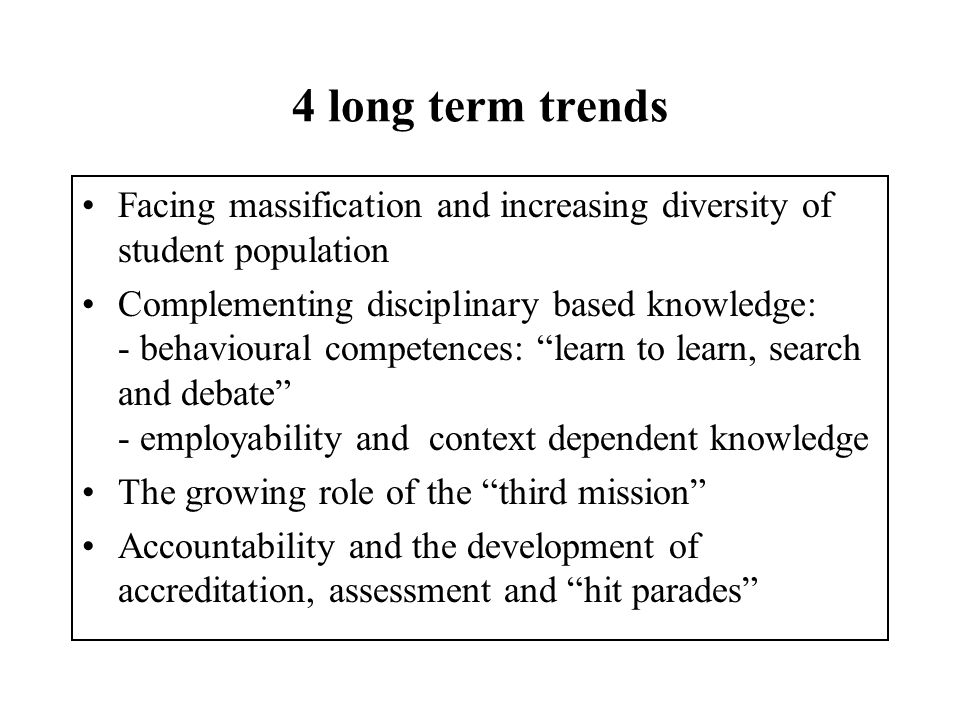 4 long term trends Facing massification and increasing diversity of student population Complementing disciplinary based knowledge: - behavioural competences: learn to learn, search and debate - employability and context dependent knowledge The growing role of the third mission Accountability and the development of accreditation, assessment and hit parades