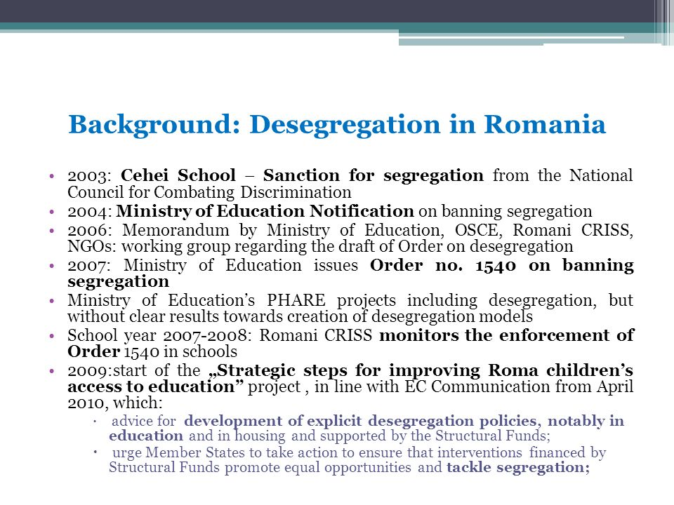 Background: Desegregation in Romania 2003: Cehei School – Sanction for segregation from the National Council for Combating Discrimination 2004: Ministry of Education Notification on banning segregation 2006: Memorandum by Ministry of Education, OSCE, Romani CRISS, NGOs: working group regarding the draft of Order on desegregation 2007: Ministry of Education issues Order no.