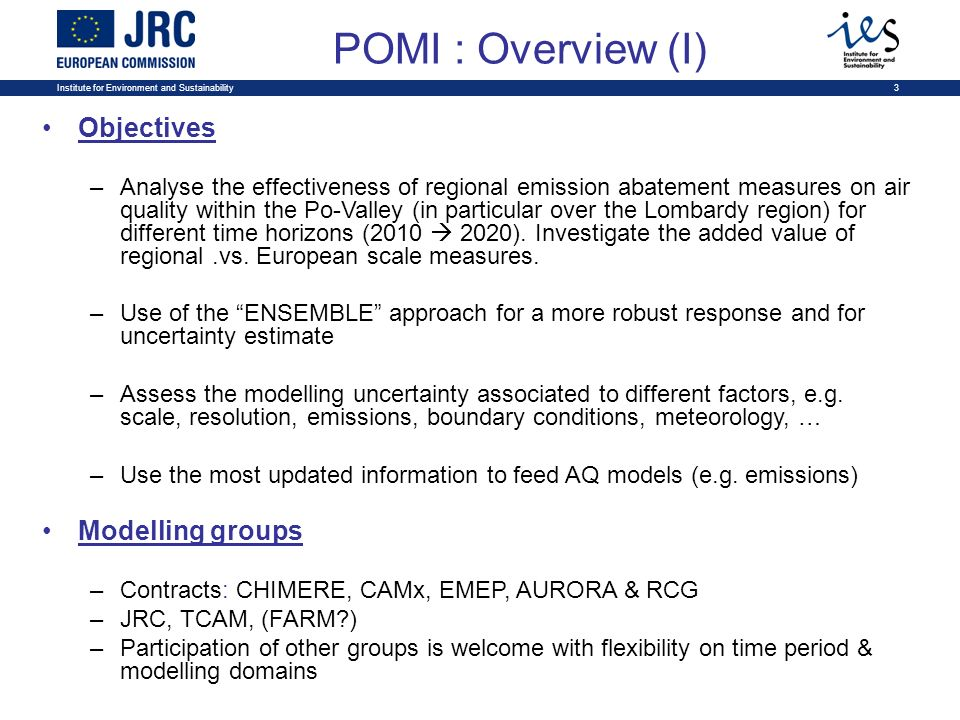 Institute for Environment and Sustainability3 POMI : Overview (I) Objectives –Analyse the effectiveness of regional emission abatement measures on air quality within the Po-Valley (in particular over the Lombardy region) for different time horizons (2010 2020).
