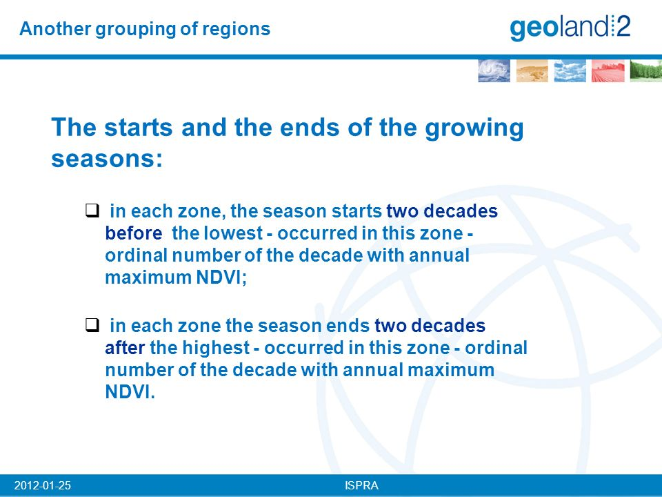ISPRA2012-01-25 Another grouping of regions The starts and the ends of the growing seasons: in each zone, the season starts two decades before the lowest - occurred in this zone - ordinal number of the decade with annual maximum NDVI; in each zone the season ends two decades after the highest - occurred in this zone - ordinal number of the decade with annual maximum NDVI.