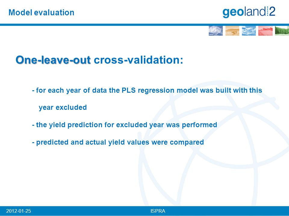 ISPRA2012-01-25 Model evaluation One-leave-out One-leave-out cross-validation: - for each year of data the PLS regression model was built with this year excluded - the yield prediction for excluded year was performed - predicted and actual yield values were compared