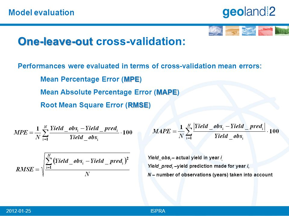 ISPRA2012-01-25 Model evaluation One-leave-out One-leave-out cross-validation: Performances were evaluated in terms of cross-validation mean errors: MPE Mean Percentage Error (MPE) MAPE Mean Absolute Percentage Error (MAPE) RMSE Root Mean Square Error (RMSE) Yield_obs i – actual yield in year i, Yield_pred i –yield prediction made for year i, N – number of observations (years) taken into account