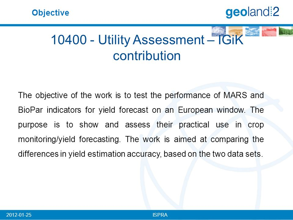 ISPRA2012-01-25 10400 - Utility Assessment – IGiK contribution The objective of the work is to test the performance of MARS and BioPar indicators for yield forecast on an European window.