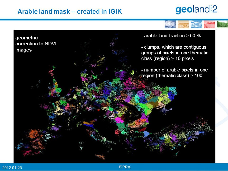 ISPRA 2012-01-25 - arable land fraction > 50 % - clumps, which are contiguous groups of pixels in one thematic class (region) > 10 pixels - number of arable pixels in one region (thematic class) > 100 geometric correction to NDVI images Arable land mask – created in IGIK