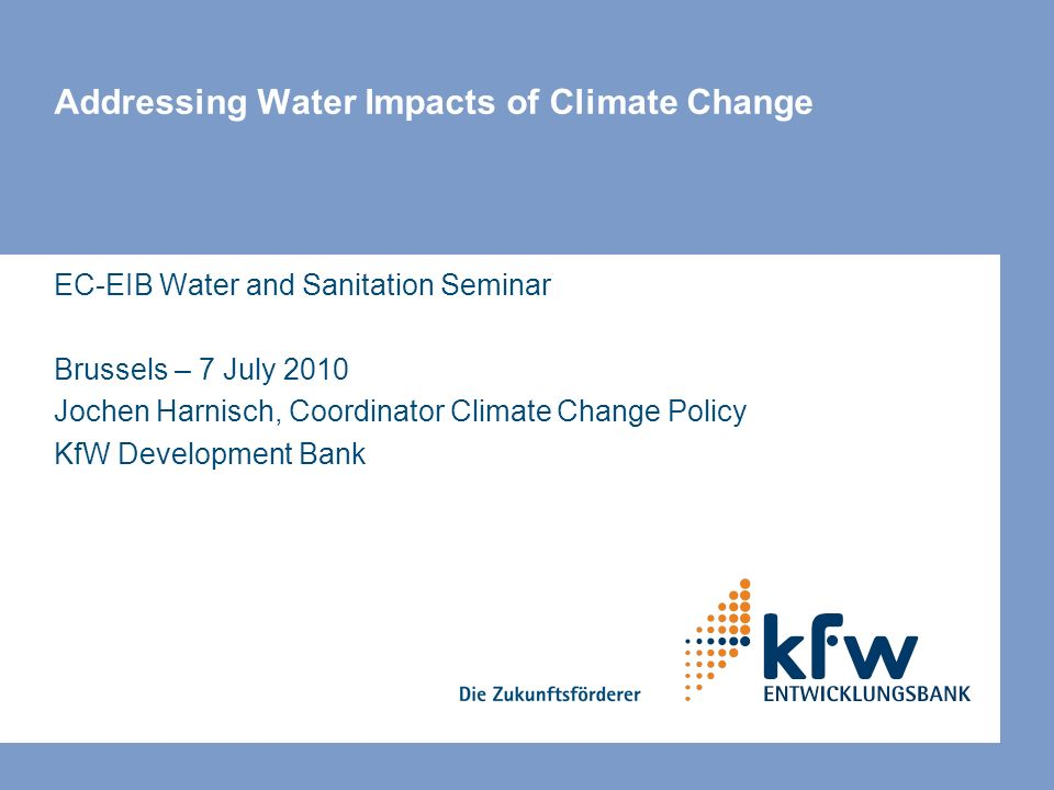 Addressing Water Impacts of Climate Change EC-EIB Water and Sanitation Seminar Brussels – 7 July 2010 Jochen Harnisch, Coordinator Climate Change Policy KfW Development Bank